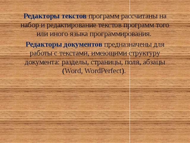 Редакторы текстов программ рассчитаны на набор и редактирование текстов программ того или иного языка программирования. Редакторы документов предназначены для работы с текстами, имеющими структуру документа: разделы, страницы, поля, абзацы (Word, WordPerfect).