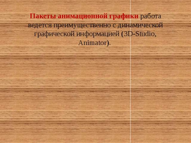 Пакеты анимационной графики работа ведется преимущественно с динамической графической информацией (3D-Studio, Animator).