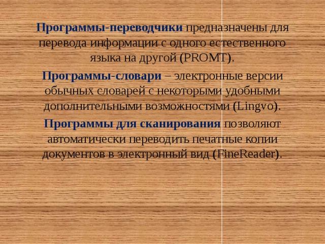 Программы-переводчики предназначены для перевода информации с одного естественного языка на другой (PROMT). Программы-словари – электронные версии обычных словарей с некоторыми удобными дополнительными возможностями (Lingvo). Программы для сканирования позволяют автоматически переводить печатные копии документов в электронный вид (FineReader).