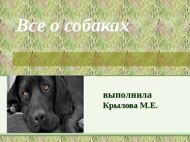 Все о собаках   выполнила Крылова М.Е.