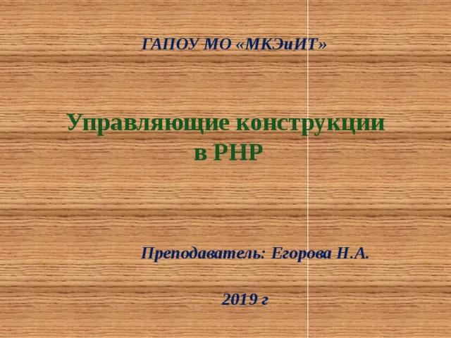 ГАПОУ МО «МКЭиИТ» Управляющие конструкции  в PHP Преподаватель: Егорова Н.А. 2019 г