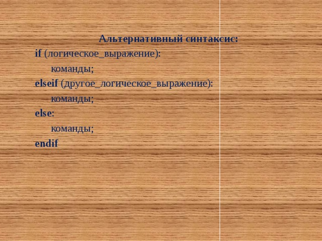 Альтернативный синтаксис: if (логическое_выражение):  команды; elseif (другое_логическое_выражение):  команды; else :  команды; endif