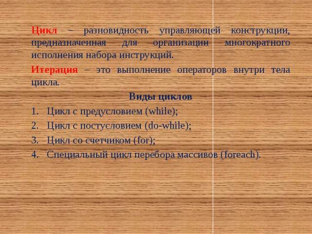 Цикл  – разновидность управляющей конструкции, предназначенная для организации многократного исполнения набора инструкций. Итерация  – это выполнение операторов внутри тела цикла. Виды циклов 1.  Цикл с предусловием (while); 2.  Цикл с постусловием (do-while); 3.  Цикл со счетчиком (for); 4.  Специальный цикл перебора массивов (foreach).