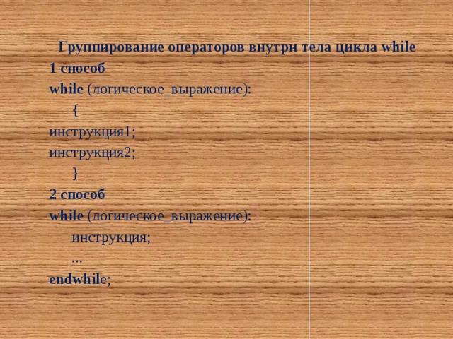 Группирование операторов внутри тела цикла while 1 способ while (логическое_выражение):  { инструкция1; инструкция2;  } 2 способ while (логическое_выражение):  инструкция;  ... endwhil e;