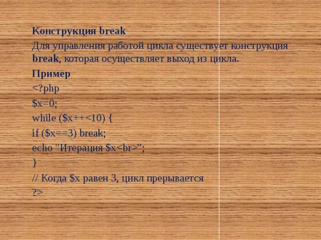 Конструкция break Для управления работой цикла существует конструкция break , которая осуществляет выход из цикла. Пример $x=0; while ($x++if ($x==3) break; echo