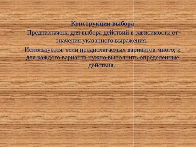 Конструкции выбора Предназначена для выбора действий в зависимости от значения указанного выражения. Используется, если предполагаемых вариантов много, и для каждого варианта нужно выполнить определенные действия.
