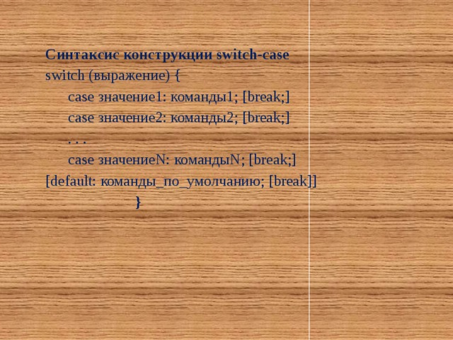 Синтаксис конструкции switch-case switch (выражение) {  case значение1: команды1; [break;]  case значение2: команды2; [break;]  . . .  case значениеN: командыN; [break;] [default: команды_по_умолчанию; [break]]     }