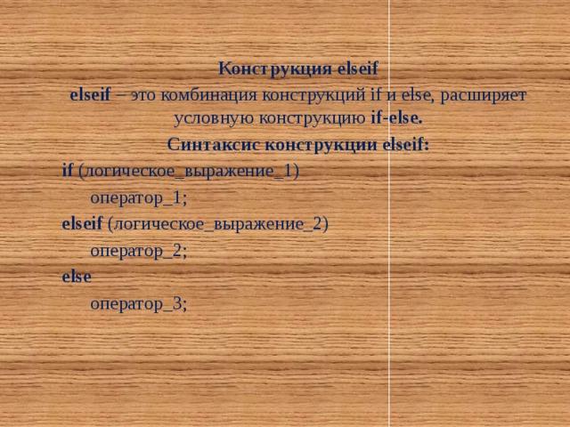 Конструкция elseif elseif – это комбинация конструкций if и else, расширяет условную конструкцию if-else. Синтаксис конструкции elseif: if (логическое_выражение_1)  оператор_1; elseif (логическое_выражение_2)  оператор_2; else  оператор_3;