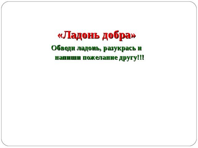 «Ладонь добра» Обведи ладонь, разукрась и напиши пожелание другу!!!