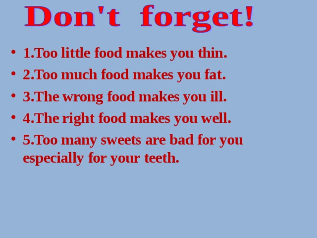 1.Too little food makes you thin. 2.Too much food makes you fat. 3.The wrong food makes you ill. 4.The right food makes you well. 5.Too many sweets are bad for you especially for your teeth.