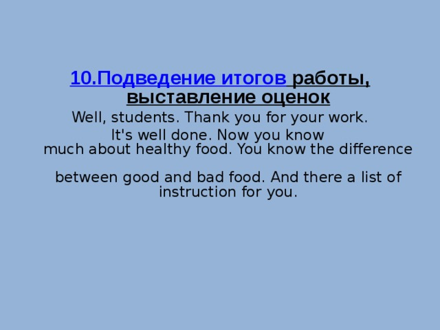 10.Подведение итогов работы, выставление оценок Well, students. Thank you for your work. It's well done. Now you know  much about healthy food. You know the difference  between good and bad food. And there a list of instruction for you.