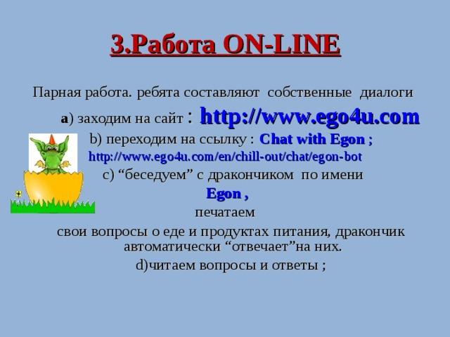 """3.Работа ON-LINE Парная работа . ребята составляют собственные диалоги   а )  заходим на сайт : http://www.ego4u.com  b )  переходим на ссылку : Chat with Egon ; http://www.ego4u.com/en/chill-out/chat/egon-bot    c ) """" беседуем """" с дракончиком по имени  Egon  , печатаем  свои вопросы о еде и продуктах питания,  дракончик автоматически """" отвечает """" на них .  d )читаем вопросы и ответы ;"""