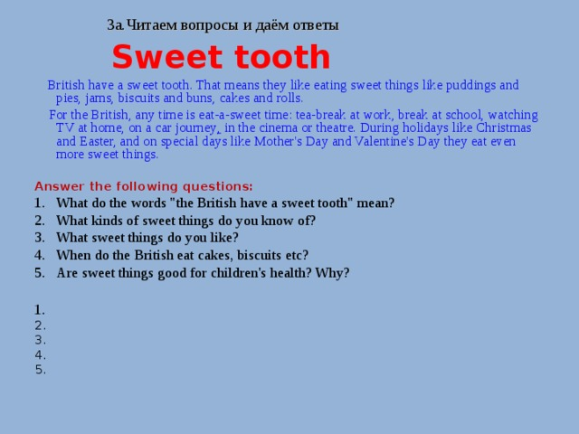 3a. Читаем вопросы и даём ответы   Sweet tooth  British have a sweet tooth. That means they like eating sweet things like puddings and pies, jams, biscuits and buns, cakes and rolls.  For the British, any time is eat-a-sweet time: tea-break at work, break at school, watching TV at home, on a car journey , in the cinema or theatre. During holidays like Christmas and Easter, and on special days like Mother's Day and Valentine's Day they eat even more sweet things. Answer the following questions: What do the words