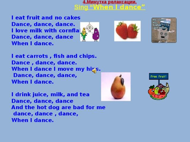"4 .Минутка релаксации.  Sing "" When I dance""   I eat fruit and no cakes Dance, dance, dance. I love milk with cornflakes Dance, dance, dance When I dance.  I eat carrots , fish and chips. Dance , dance, dance. When I dance I move my hips.  Dance, dance, dance, When I dance.  I drink juice, milk, and tea Dance, dance, dance And the hot dog are bad for me  dance, dance , dance, When I dance."