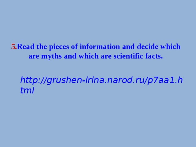 5 . Read the pieces of information and decide which are myths and which are scientific facts.   http://grushen-irina.narod.ru/p7aa1.html
