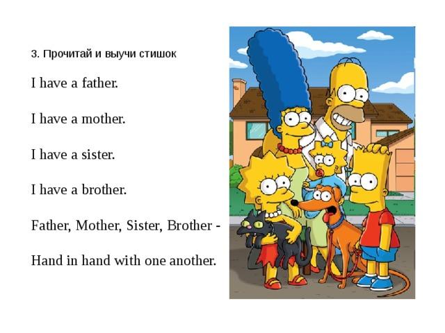3. Прочитай и выучи стишок I have a father. I have a mother. I have a sister. I have a brother. Father, Mother, Sister, Brother - Hand in hand with one another.