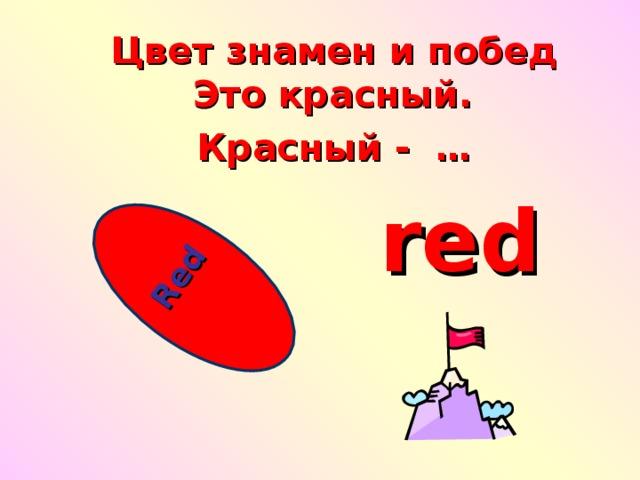 Red  Цвет знамен и побед   Это красный.  Красный -  … red