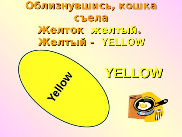 Yellow  Облизнувшись, кошка съела  Желток   желтый .  Желтый -   YELLOW YELLOW