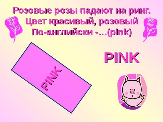 PINK  Розовые розы падают на ринг.  Цвет красивый, розовый  По-английски -…(pink) PINK