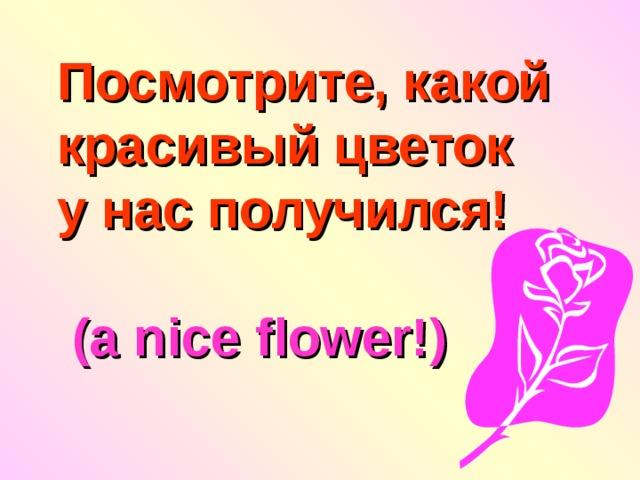 Посмотрите, какой красивый цветок  у нас получился!    (a nice flower!)