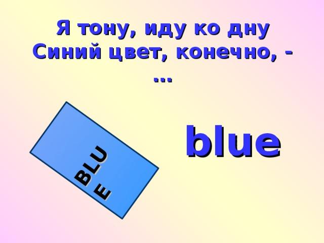 BLUE Я тону, иду ко дну  Синий цвет, конечно, -  … blue