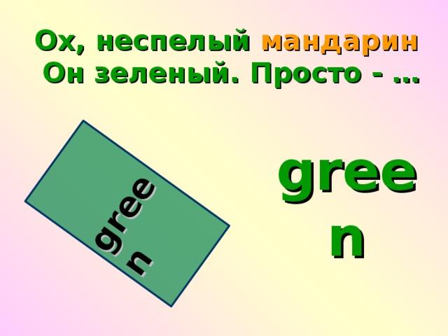 green Oх, неспелый мандарин   Он зеленый. Просто - … green