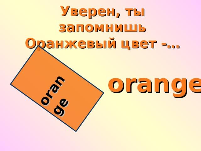orange Уверен, ты запомнишь  Оранжевый цвет -… orange