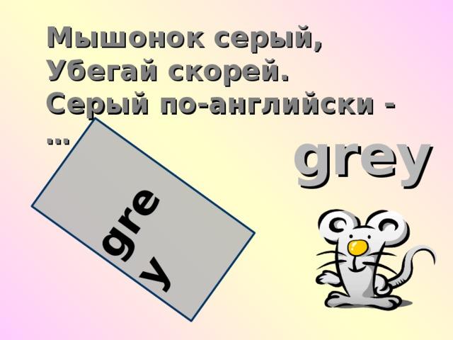 grey Мышонок серый,  Убегай скорей.  Серый по-английски -  … grey