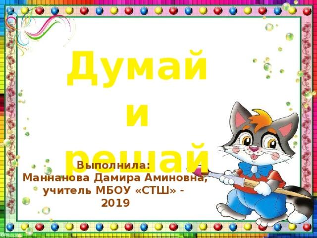 Думай и решай Выполнила:  Маннанова Дамира Аминовна, учитель МБОУ «СТШ» -  2019
