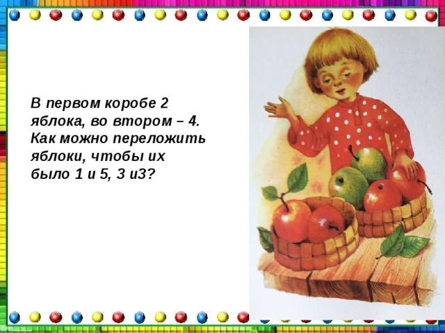 В первом коробе 2 яблока, во втором – 4. Как можно переложить яблоки, чтобы их было 1 и 5, 3 и3?