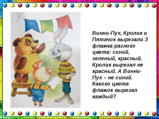 Винни-Пух, Кролик и Пятачок вырезали 3 флажка разного цвета: синий, зеленый, красный. Кролик вырезал не красный. А Винни-Пух – не синий. Какого цвета флажок вырезал каждый?