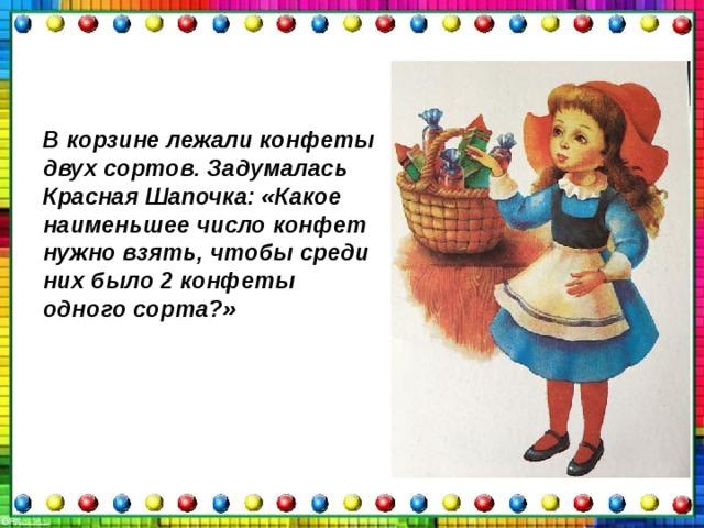 В корзине лежали конфеты двух сортов. Задумалась Красная Шапочка: «Какое наименьшее число конфет нужно взять, чтобы среди них было 2 конфеты одного сорта?»