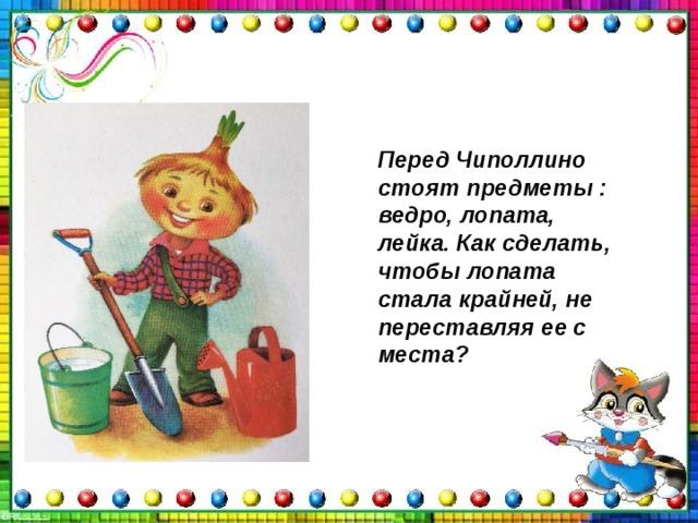 Перед Чиполлино стоят предметы : ведро, лопата, лейка. Как сделать, чтобы лопата стала крайней, не переставляя ее с места?