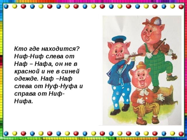 Кто где находится? Ниф-Ниф слева от Наф – Нафа, он не в красной и не в синей одежде. Наф –Наф слева от Нуф-Нуфа и справа от Ниф- Нифа.