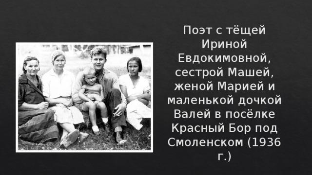 Поэт с тёщей Ириной Евдокимовной, сестрой Машей, женой Марией и маленькой дочкой Валей в посёлке Красный Бор под Смоленском (1936 г.)