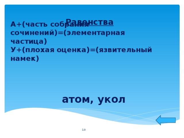 Равенства А+(часть собрания сочинений)=(элементарная частица)  У+(плохая оценка)=(язвительный намек)    атом, укол