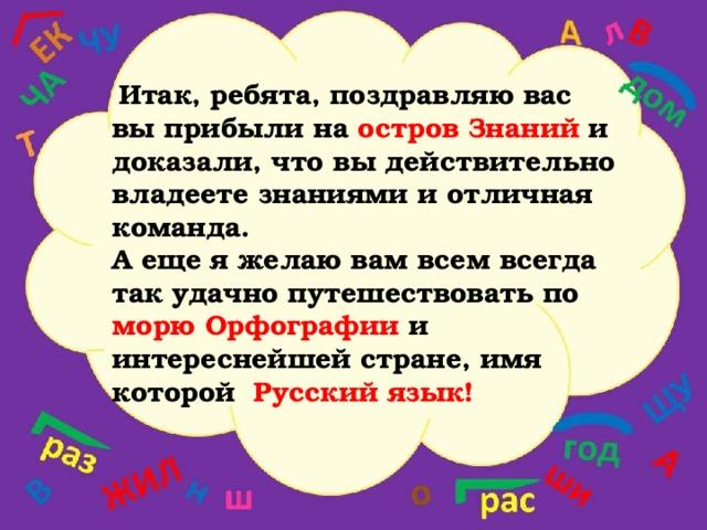 Итак, ребята, поздравляю вас вы прибыли на остров Знаний и доказали, что вы действительно владеете знаниями и отличная команда. А еще я желаю вам всем всегда так удачно путешествовать по морю Орфографии и интереснейшей стране, имя которой Русский язык!