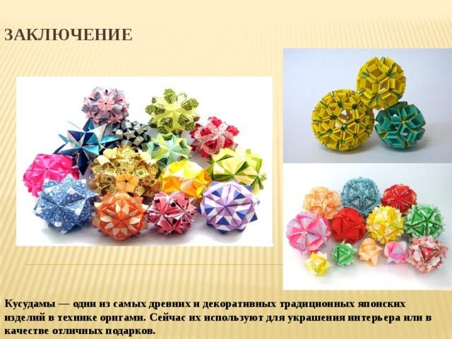 Заключение Кусудамы — одни из самых древних и декоративных традиционных японских изделий в технике оригами. Сейчас их используют для украшения интерьера или в качестве отличных подарков.