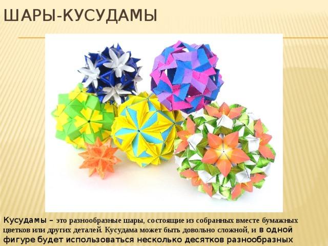 Шары-кусудамы Кусудамы – это разнообразные шары, состоящие из собранных вместе бумажных цветков или других деталей. Кусудама может быть довольно сложной, и в одной фигуре будет использоваться несколько десятков разнообразных модулей.