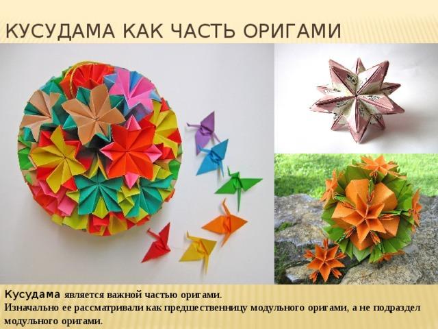 Кусудама как часть оригами Кусудама является важной частью оригами. Изначально ее рассматривали как предшественницу модульного оригами, а не подраздел модульного оригами.
