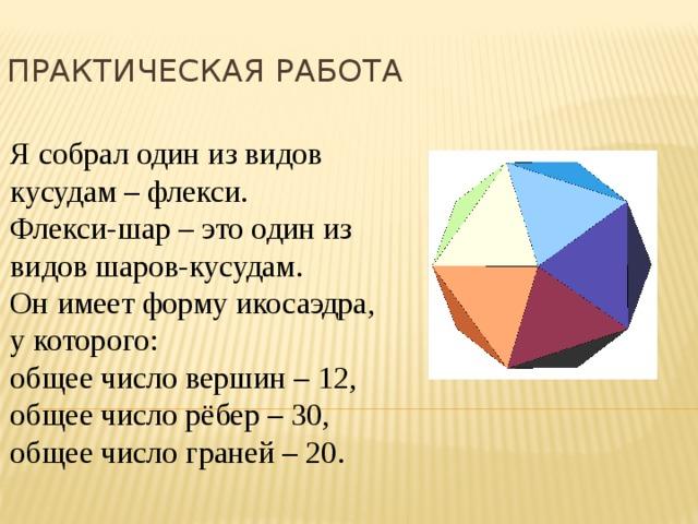 Практическая работа Я собрал один из видов кусудам – флекси. Флекси-шар – это один из видов шаров-кусудам. Он имеет форму икосаэдра, у которого: общее число вершин – 12, общее число рёбер – 30, общее число граней – 20.