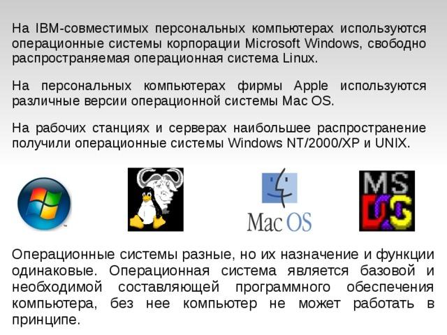 На IBM-совместимых персональных компьютерах используются операционные системы корпорации Microsoft Windows, свободно распространяемая операционная система Linux. На персональных компьютерах фирмы Apple используются различные версии операционной системы Mac OS. На рабочих станциях и серверах наибольшее распространение получили операционные системы Windows NT/2000/XP и UNIX. Операционные системы разные, но их назначение и функции одинаковые. Операционная система является базовой и необходимой составляющей программного обеспечения компьютера, без нее компьютер не может работать в принципе.