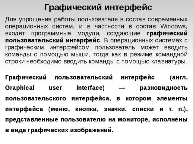Графический интерфейс Для упрощения работы пользователя в состав современных операционных систем, и в частности в состав Windows, входят программные модули, создающие графический пользовательский интерфейс . В операционных системах с графическим интерфейсом пользователь может вводить команды с помощью мыши, тогда как в режиме командной строки необходимо вводить команды с помощью клавиатуры. Графический пользовательский интерфейс (англ. Graphical user interface) — разновидность пользовательского интерфейса, в котором элементы интерфейса (меню, кнопки, значки, списки и т. п.), представленные пользователю на мониторе, исполнены в виде графических изображений.
