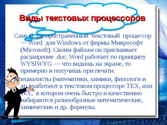 Виды текстовых процессоров Самый распространенный текстовый процессор — Word для Windows от фирмы Микрософт (Microsoft). Своим файлам он присваивает расширение .doc. Word работает по принципу WYSIWYG — что видишь на экране, то примерно и получишь при печати. Специалисты (математики, химики, филологи и др.) работают в текстовом процессоре TEX, или TeX, в котором очень быстро и качественно набираются разнообразные математические, химические и др. формулы.