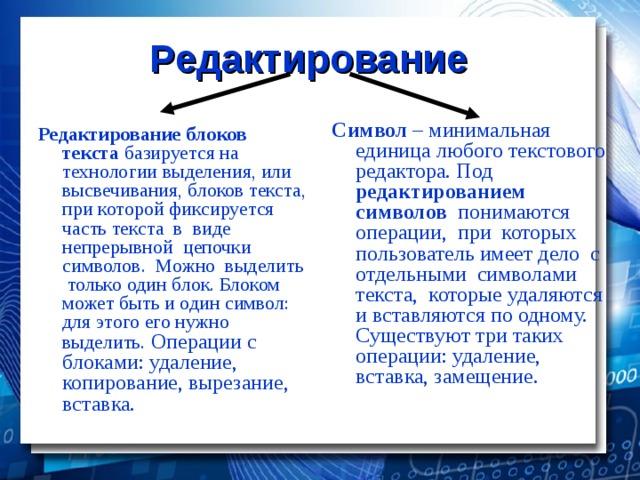 Редактирование Символ – минимальная единица любого текстового редактора. Под редактированием символов понимаются операции, при которых пользователь имеет дело с отдельными символами текста, которые удаляются и вставляются по одному. Существуют три таких операции: удаление, вставка, замещение. Редактирование блоков текста базируется на технологии выделения, или высвечивания, блоков текста, при которой фиксируется часть текста в виде непрерывной цепочки символов. Можно выделить только один блок. Блоком может быть и один символ: для этого его нужно выделить. Операции с блоками: удаление, копирование, вырезание, вставка.