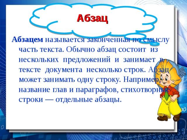 Абзац Абзацем называется законченная по смыслу часть текста. Обычно абзац состоит из нескольких предложений и занимает в тексте документа несколько строк. Абзац может занимать одну строку. Например, название глав и параграфов, стихотворные строки — отдельные абзацы.