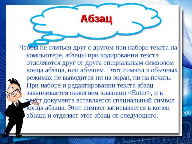 Абзац Чтобы не слиться друг с другом при наборе текста на компьютере, абзацы при кодировании текста отделяются друг от друга специальным символом конца абзаца, или абзацем. Этот символ в обычных режимах не выводится ни на экран, ни на печать. При наборе и редактировании текста абзац заканчивается нажатием клавиши , и в текст документа вставляется специальный символ конца абзаца. Этот символ записывается в конец абзаца и отделяет этот абзац от следующего.