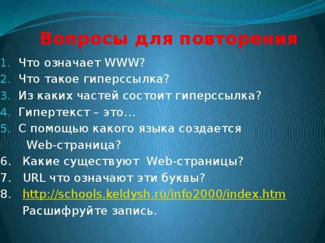 Вопросы для повторения Что означает WWW? Что такое гиперссылка? Из каких частей состоит гиперссылка? Гипертекст – это… С помощью какого языка создается  Web-страница? 6. Какие существуют Web-страницы? 7. URL что означают эти буквы? 8. http://schools.keldysh.ru/info2000/index.htm  Расшифруйте запись.