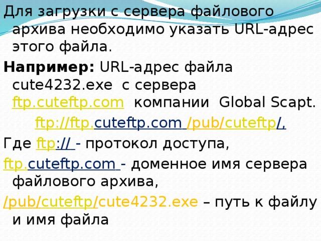 Для загрузки с сервера файлового архива необходимо указать URL-адрес этого файла. Например: URL-адрес файла cute4232.exe с сервера ftp.cuteftp.com компании Global Scapt. ftp :// ftp . cuteftp.com  /pub/ cuteftp /, Где ftp ://  - протокол доступа, ftp . cuteftp.com  - доменное имя сервера файлового архива, /pub/ cuteftp / cute4232.exe – путь к файлу и имя файла