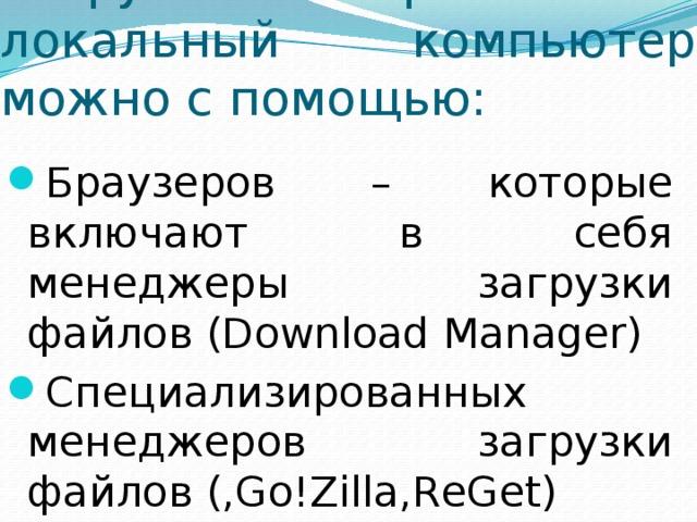 Загружать файл на локальный компьютер можно с помощью: